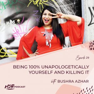 029 Being 100% Unapologetically Yourself and Killing It with Bushra Azhar
